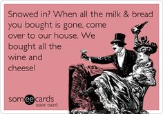 Funny Seasonal Ecard: Snowed in? When all the milk & bread you bought is gone, come over to our house. We bought all the wine and cheese!