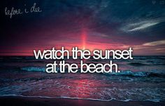 Watch the sunset at the beach - I've done this, but need to do more at all different beaches!