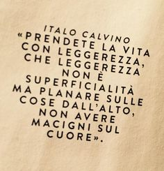 Prendete la vita con leggerezza, che leggerezza non è superficialità ma planare sulle cose dall'alto, non avere macigni sul cuore. - Italo Calvino Quotes Thoughts, Good Thoughts, Positive Thoughts, Words Quotes, Life Quotes, Sayings, The Words, Cool Words, Motivational Quotes