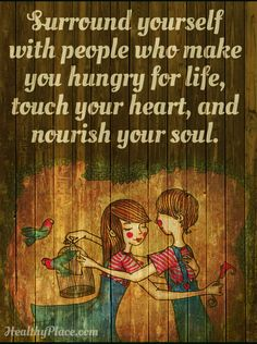 Surround yourself with people who make you hungry for life, touch your heart, and nourish your soul.