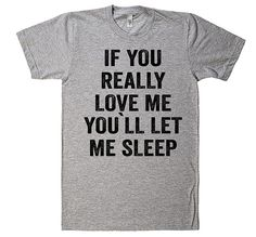 If You Really Love Me, You`ll let me Sleep T-Shirt – Shirtoopia