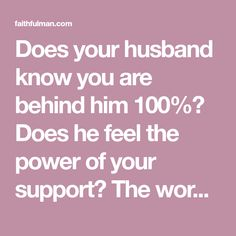 Does your husband know you are behind him 100%? Does he feel the power of your support? The words of wives are powerful in the lives of their husbands.