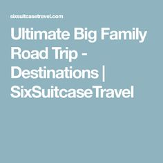 Ultimate Big Family Road Trip - Destinations | SixSuitcaseTravel