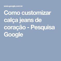 Como customizar calça jeans de coração - Pesquisa Google