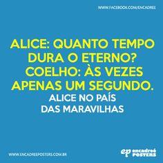 Alice: Quanto tempo dura o eterno? Coelho: às vezes apenas um segundo. - Alice no país das Maravilhas  http://www.encadreeposters.com.br/