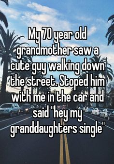 "My mother does this to me all the time. And so does my grandmother. They are teaming up to embarrass me! My 70 year old grandmother saw a cute guy walking down the street. Stoped him with me in the car and said ""hey my granddaughters single"""