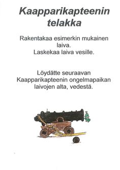 Kaapparikapteenin iltakoulu (tai yökoulu) - Kaapparikapteenin telakka. Vesimaljassa kelluu yksi perinteinen paperivene mallina. Maljan vieressä on taitteluohje. Vinkki seuraavasta paikasta on maljan pohjalla, kirjoitettuna kalvoon vedenkestävällä tussilla. Maljan pohjalla on kiviä.