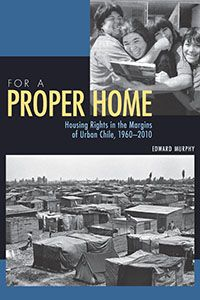 For a Proper Home: Housing Rights in the Margins of Urban Chile, 1960-2010. By Edward Murphy. Pitt Latin American Series. Book details: http://www.upress.pitt.edu/BookDetails.aspx?bookId=36545