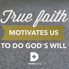 One of the five essentials of The Daniel Plan is faith.  True faith motivates us to do God's will.  For more information on The Daniel Plan, click here: www.danielplan.com