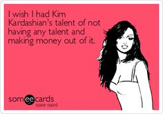 Funny Confession Ecard: I wish I had Kim Kardashian's talent of not having any talent and making money out of it.