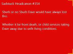 [Sburb or no Sburb, Dave would have always lost Bro. Whether it be from him dying or child services taking Dave away due to unfit living conditions] Submitted by crabbygurl99 Edit; So, so sorry about not having the caption!