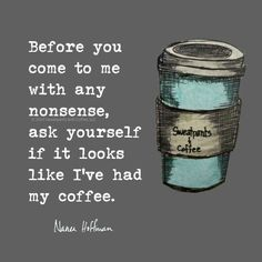 Before you come to me with any nonsense, ask yourself if it looks like I had my coffee.