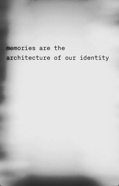 "There is something intensely profound about this statement - ""Memories are the architecture of our identity."" More"