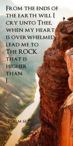 From the end of the earth will I cry unto Thee, when my heart is overwhelmed: lead me to The ROCK that is higher than I. ~Psalm 61:2