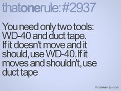 You need only two tools: and duct tape. If it doesn't move but should, use If it moves but isn't suppose to, use duct tape Favorite Quotes, Best Quotes, Funny Quotes, Wd 40, Interesting Quotes, Little Books, Duct Tape, Happy Thoughts, True Words
