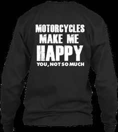 Motorcycles Make Me Happy... You Not So Much