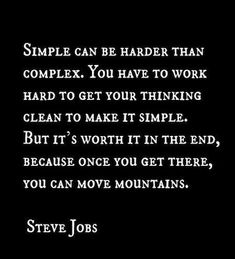 Simple can be harder than complex. You have to work hard to get your thinking clean to make it simple. but it's worth it in the end, because once you get there, you can move mountains - Steve Jobs Motivacional Quotes, Quotable Quotes, Great Quotes, Words Quotes, Quotes To Live By, Inspirational Quotes, Sayings, Book Quotes, The Words