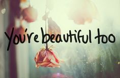Hey so I know all you girls call everyone else beautiful. But guess what? You're beautiful too <3