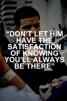 "yeah! ""Don't let him have the satisfaction of knowing you'll always be there"""