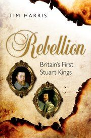 Rebellion: Britain's First Stuart Kings by Tim Harris - a smart new perspective on the rules of James I & Charles I