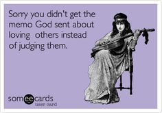 Sorry you didn't get the memo God sent about loving others instead of judging them.
