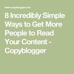 8 Incredibly Simple Ways to Get More People to Read Your Content - Copyblogger