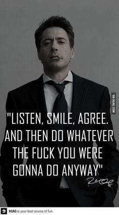 Listen, Smile, Agree. And then do whatever the fuck you were gonna do anyway. ~ Robert Downy Jr.
