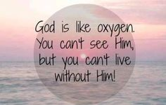 God is like oxygen. You can't see Him, but you can't live without Him ~~I Love Jesus Christ