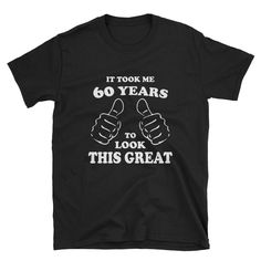 crafts Birthday T Shirt It Took Me Years To Look This Good 60 Birthday Shirt Funny Birthday Shirt Fathers Day Gift Funny Birthday Gift Boss Birthday Gift, Grandpa Birthday Gifts, Birthday Wishes For Boyfriend, Funny Birthday Gifts, Girlfriend Birthday, 60th Birthday, Birthday Shirts, Fathers Day Gifts, Best Friends Funny