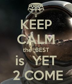 KEEP CALM the  BEST is  YET  2 COME