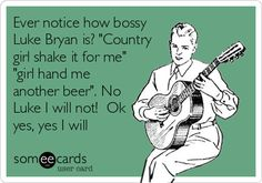 "Ever notice how bossy Luke Bryan is? ""Country girl shake it for me"" ""girl hand me another beer"". No Luke I will not! Ok yes, yes I will"