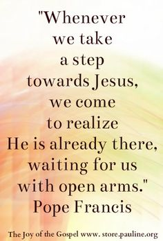 """""""Whenever we take a stop towards Jesus, we come to realize He is already there, waiting for us with open arms."""" Pope Francis from The Joy of the Gospel http://store.pauline.org/english/books/productid/4347.aspx"""