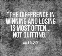 The difference in winning and losing is most often..not quitting.