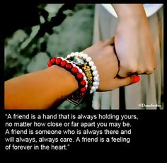 """A friend is a hand that is always holding yours, no matter how close or far apart you may be..."""