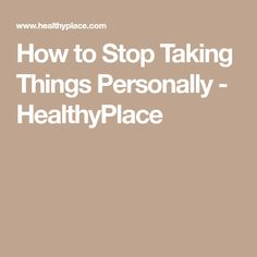 How to Stop Taking Things Personally - HealthyPlace