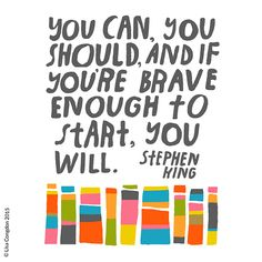 You can, you should, and if you´re brave enough to start, you will. Stephen King.