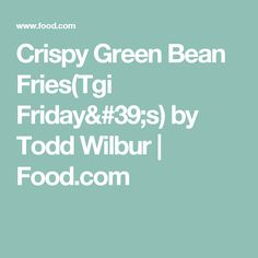 Crispy Green Bean Fries(Tgi Friday's) by Todd Wilbur   Food.com