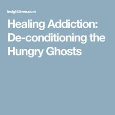 Healing Addiction: De-conditioning the Hungry Ghosts