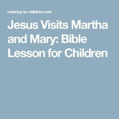 Jesus Visits Martha and Mary: Bible Lesson for Children