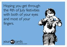 Funny Independence Day Ecard: Hoping you get through the 4th of July festivities with both of your eyes and most of your fingers.