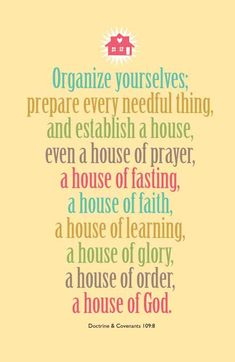 Organise yourselves; ... prepare every needful thing, and establish a house, a house of prayer, a house of fasting , a house of faith, a house of learning , a house of glory, a house of order, a house of God. Doctrine and Covenants 108:8 D 109:8