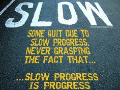 Some quit due to slow progress. Never grasping the fact that...slow progress is progress.