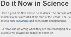 The purpose of the Do Now is to quickly engage students in learning and provide an opportunity for all students to be successful at the start of the lesson. For us as science teachers they are particularly important as they provide an opportunity to assess prior knowledge and consolidate understanding.