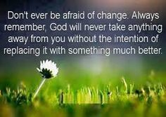 Don't Ever Be Afraid Of Change. Always Remember, God Will Never Take Anything Away From You Without The Intention Of Replacing It With Somet...