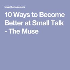 10 Ways to Become Better at Small Talk - The Muse