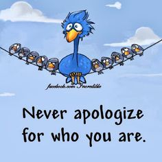 Never apologize for who you are!!!