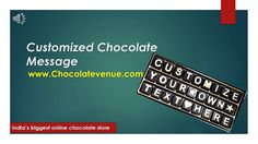 This is the unique concept introduced by chocolate venue.Anyone with a ease can design a chocolate message and send his/her filling written on chocolate to love ones.It is the perfect customized chocolate message ,available only at :  www.chocolatevenue.com