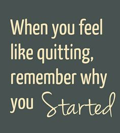 Getting healthy, starting your own business, improving your marriage, or exercising...whatever worthy, but difficult, endeavor you choose to undertake, remember why you started to help keep yourself going.  It's worth it!