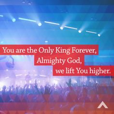 You are the Only King Forever, Almighty God, we lift You higher. www.elevationchurch.org