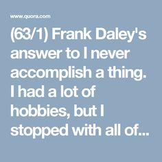(63/1) Frank Daley's answer to I never accomplish a thing. I had a lot of hobbies, but I stopped with all of them. How should I convince myself to keep on going? - Quora